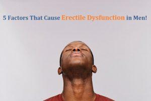 5 Factors That Cause Erectile Dysfunction in Men!